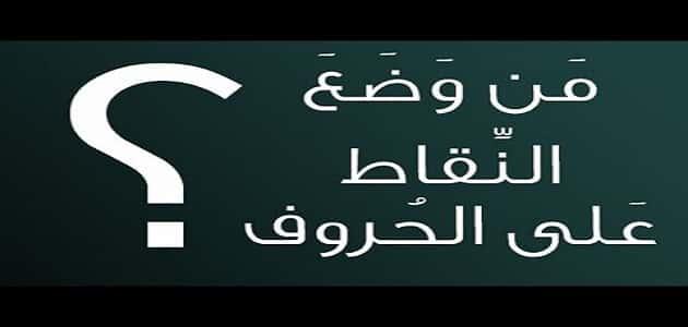 أول من وضع النقاط على الحروف في اللغة العربية